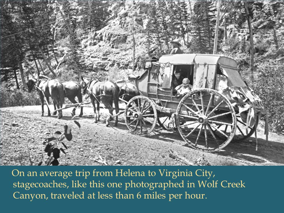 [SLIDE 4: STAGE COACH] It could take up to forty-eight hours to travel by stagecoach the 140 miles from Fort Benton to Helena (today it's about a 2-and-½-hour drive)—and another 18 hours to travel the 124 miles from Helena to Virginia City. (Have students compute miles per hour if you wish.)